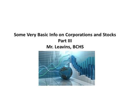 Some Very Basic Info on Corporations and Stocks Part III Mr. Leavins, BCHS.