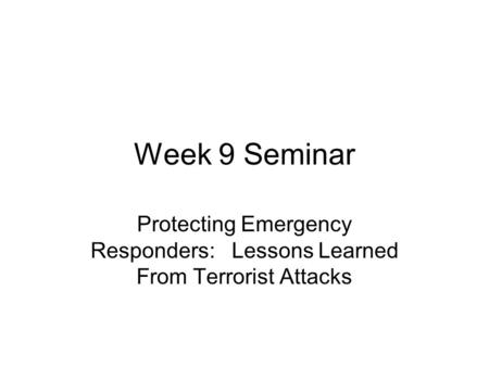 Week 9 Seminar Protecting Emergency Responders: Lessons Learned From Terrorist Attacks.