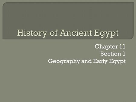 Chapter 11 Section 1 Geography and Early Egypt.  The water and fertile soils of the Nile Valley enabled a great civilization to develop in Egypt.