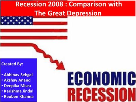 Recession 2008 : Comparison with The Great Depression Created By: Abhinav Sehgal Akshay Anand Deepika Misra Karishma Jindal Reuben Khanna.