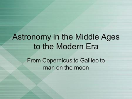 Astronomy in the Middle Ages to the Modern Era From Copernicus to Galileo to man on the moon.