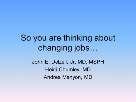 So you are thinking about changing jobs… John E. Delzell, Jr, MD, MSPH Heidi Chumley, MD Andrea Manyon, MD.