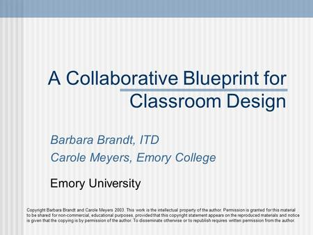 A Collaborative Blueprint for Classroom Design Barbara Brandt, ITD Carole Meyers, Emory College Emory University Copyright Barbara Brandt and Carole Meyers.