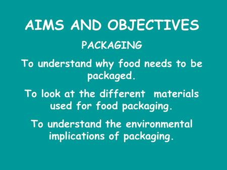 AIMS AND OBJECTIVES PACKAGING To understand why food needs to be packaged. To look at the different materials used for food packaging. To understand the.