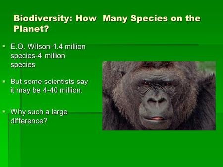 Biodiversity: How Many Species on the Planet?  E.O. Wilson-1.4 million species-4 million species  But some scientists say it may be 4-40 million.  Why.