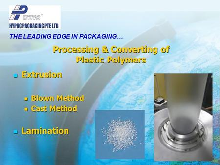 Processing & Converting of Plastic Polymers Extrusion Extrusion Blown Method Blown Method Cast Method Cast Method Lamination Lamination THE LEADING EDGE.