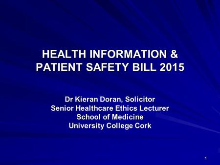 HEALTH INFORMATION & PATIENT SAFETY BILL 2015 Dr Kieran Doran, Solicitor Senior Healthcare Ethics Lecturer School of Medicine University College Cork 1.