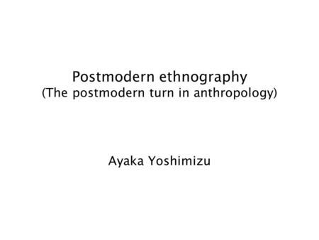 Postmodern ethnography (The postmodern turn in anthropology) Ayaka Yoshimizu.