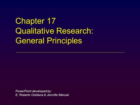 Chapter 17 Qualitative Research: General Principles PowerPoint developed by: E. Roberto Orellana & Jennifer Manuel.