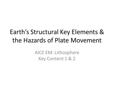 Earth's Structural Key Elements & the Hazards of Plate Movement AICE EM: Lithosphere Key Content 1 & 2.