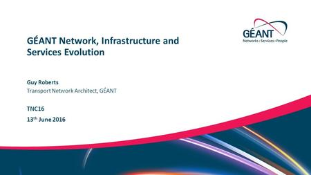 Networks ∙ Services ∙ People www.geant.org Guy Roberts Transport Network Architect, GÉANT TNC16 13 th June 2016 GÉANT Network, Infrastructure and Services.