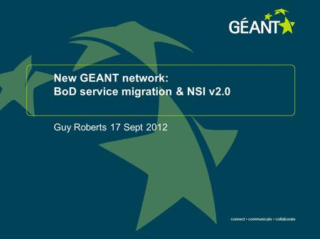 Connect communicate collaborate New GEANT network: BoD service migration & NSI v2.0 Guy Roberts 17 Sept 2012.