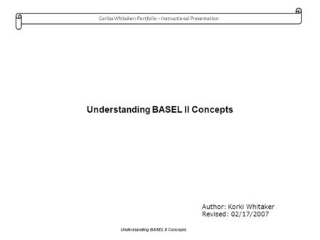 Corliss Whitaker: Portfolio – Instructional Presentation Understanding BASEL II Concepts Author: Korki Whitaker Revised: 02/17/2007.