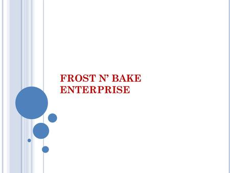 FROST N' BAKE ENTERPRISE. C OMPANY B ACKGROUND Frost & Bake enterprise Type of business : proprietorship Main Activity : Frost & Bake enterprises Initial.