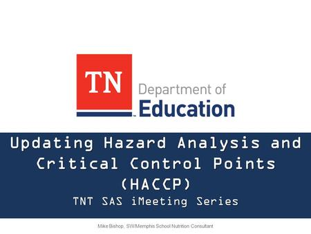 Updating Hazard Analysis and Critical Control Points (HACCP) TNT SAS iMeeting Series Mike Bishop, SW/Memphis School Nutrition Consultant.