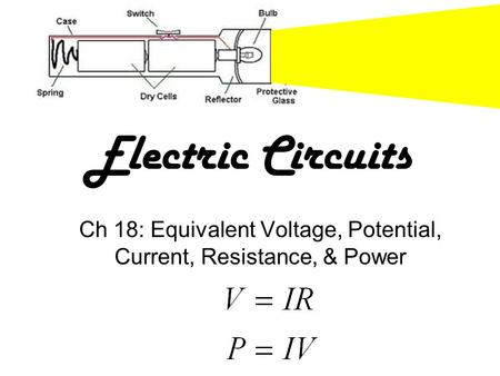 Electric Circuits Ch 18: Equivalent Voltage, Potential, Current, Resistance, & Power.