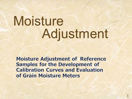 2016/6/11 1 Moisture Adjustment. 1. Objectives 2. Collection and Preconditioning of Grain Reference Samples 3. Arrangement of Moisture Content 4. Homogenization.