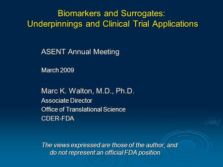 Biomarkers and Surrogates: Underpinnings and Clinical Trial Applications ASENT Annual Meeting March 2009 Marc K. Walton, M.D., Ph.D. Associate Director.
