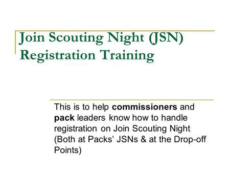 Join Scouting Night (JSN) Registration Training This is to help commissioners and pack leaders know how to handle registration on Join Scouting Night (Both.