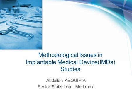 Methodological Issues in Implantable Medical Device(IMDs) Studies Abdallah ABOUIHIA Senior Statistician, Medtronic.
