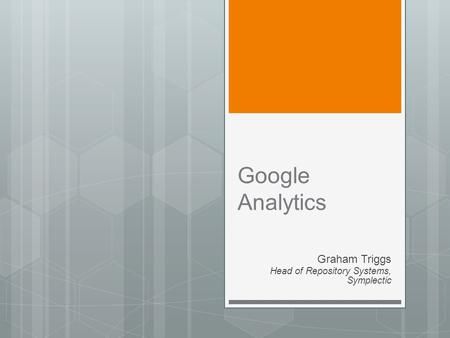 Google Analytics Graham Triggs Head of Repository Systems, Symplectic.