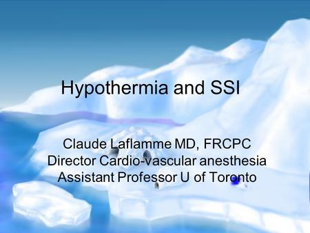 Hypothermia and SSI Claude Laflamme MD, FRCPC Director Cardio-vascular anesthesia Assistant Professor U of Toronto.