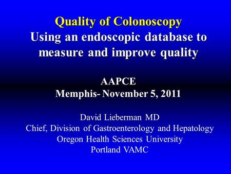 Quality of Colonoscopy Using an endoscopic database to measure and improve quality AAPCE Memphis- November 5, 2011 David Lieberman MD Chief, Division of.
