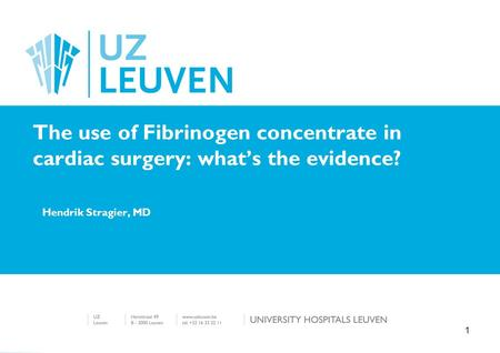 Hendrik Stragier, MD The use of Fibrinogen concentrate in cardiac surgery: what's the evidence? 1.