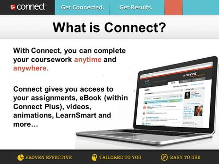 With Connect, you can complete your coursework anytime and anywhere. Connect gives you access to your assignments, eBook (within Connect Plus), videos,