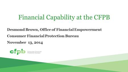 Financial Capability at the CFPB Desmond Brown, Office of Financial Empowerment Consumer Financial Protection Bureau November 13, 2014.