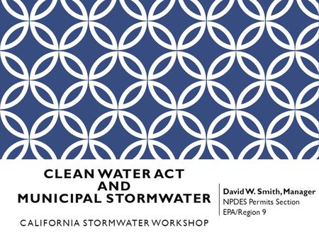 CLEAN WATER ACT AND MUNICIPAL STORMWATER CALIFORNIA STORMWATER WORKSHOP David W. Smith, Manager NPDES Permits Section EPA/Region 9.
