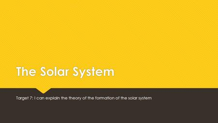 The Solar System Target 7: I can explain the theory of the formation of the solar system.