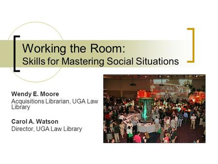 Working the Room: Skills for Mastering Social Situations Wendy E. Moore Acquisitions Librarian, UGA Law Library Carol A. Watson Director, UGA Law Library.