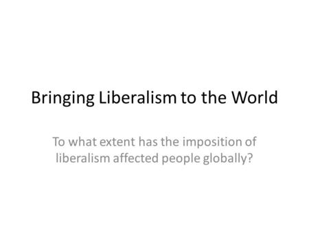 Bringing Liberalism to the World To what extent has the imposition of liberalism affected people globally?
