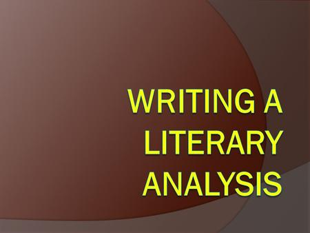 What is Literary Analysis?  It's literary  It's an analysis  It's –  An Argument!  It may also involve research on and analysis of secondary sources.