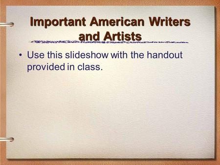 Important American Writers and Artists Use this slideshow with the handout provided in class.