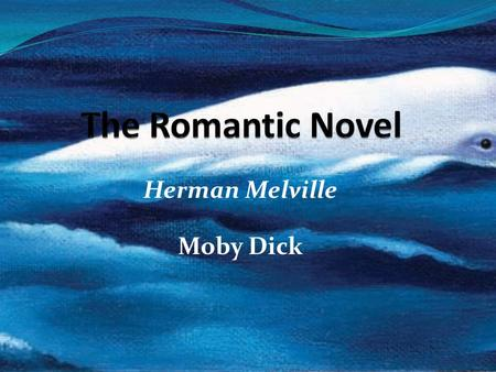 Herman Melville Moby Dick. Contents The Romantic Novel An American Shakespeare? Styles & Themes Influences Moby Dick Reading Review Discussion Questions.