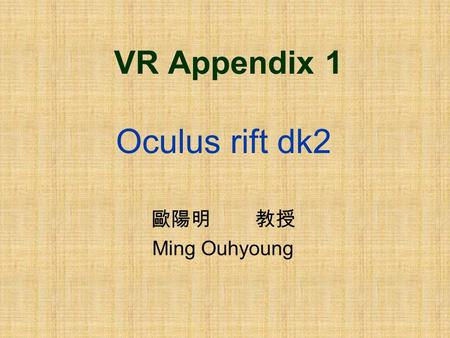 VR Appendix 1 Oculus rift dk2 歐陽明 教授 Ming Ouhyoung.
