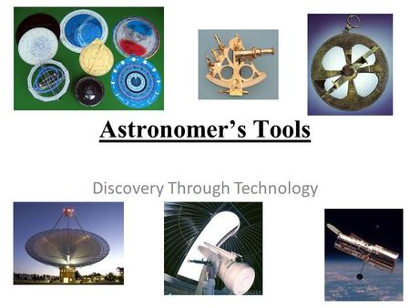 Astronomer's Tools Discovery Through Technology. Humans have created many tools to help explain the mysteries of the universe. Sun dials  help tell time.