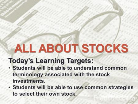 ALL ABOUT STOCKS Today's Learning Targets: Students will be able to understand common terminology associated with the stock investments. Students will.