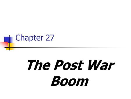 Chapter 27 The Post War Boom. Readjustment after the war GI Bill goes in to effect Housing crisis Redefining the family Economic adjustment in post war.