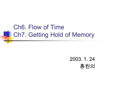 Ch6. Flow of Time Ch7. Getting Hold of Memory 2003. 1. 24 홍원의.