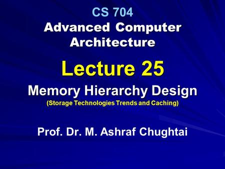 Advanced Computer Architecture CS 704 Advanced Computer Architecture Lecture 25 Memory Hierarchy Design (Storage Technologies Trends and Caching) Prof.