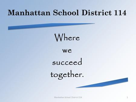 Manhattan School District 114 Where we succeed together. Manhattan School District 1141.