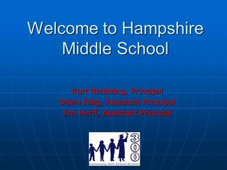 Welcome to Hampshire Middle School Kurt Rohlwing, Principal Dawn Reig, Assistant Principal Jim Herff, Assistant Principal.