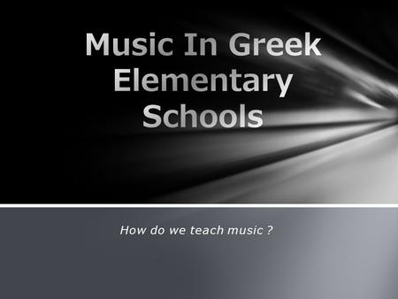 How do we teach music ?. Unfortunately not all schools in Greece have yet music teachers in placements. All schools using the funding program from the.