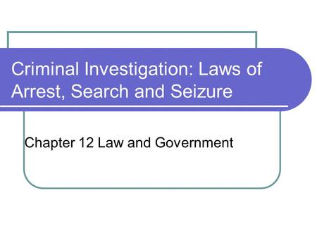 Criminal Investigation: Laws of Arrest, Search and Seizure Chapter 12 Law and Government.