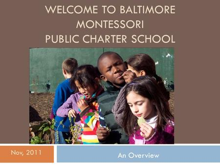 WELCOME TO BALTIMORE MONTESSORI PUBLIC CHARTER SCHOOL An Overview Nov, 2011.