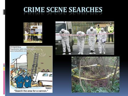 Crime Scene Search  Careful and methodical search Crime Scenes are 3-dimensional -floors, walls, ceilings.