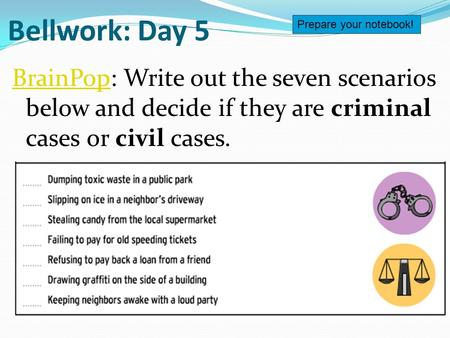 Bellwork: Day 5 BrainPopBrainPop: Write out the seven scenarios below and decide if they are criminal cases or civil cases. Prepare your notebook!